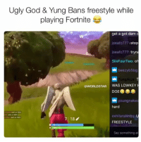 Doe, God, and Memes: Ugly God & Yung Bans freestyle while  playing Fortnite  get a got dam c  joeafc777 stop  joeafc777: tryna  SiixFourTwo: oh  beezyb5bg  ungAlco: T  210  240 235  @WORLDSTAR WAS LOWKEY  DOE  youngnakec  hard  wth an SMG  with an SMG  exhilaratinqq: U  FREESTYLE  7 18  Say something at UglyGod & YungBans freestyle 😂🔥 @uglygod @yungbans @krazygio Fortnite WSHH
