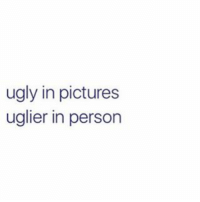 ugly in pictures  uglier in person Tru nothing about me is attractive at all lmao