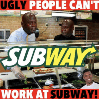 This might sound mean but you know it's true! 😷🤢😂 ——————————————————————————— FOLLOW (@JamesJeffersonJ ) FOR MORE FUNNY!✊🏿: UGLY PEOPLE CAN'T  SUBWAY  WORK AT  SUBWAY! This might sound mean but you know it's true! 😷🤢😂 ——————————————————————————— FOLLOW (@JamesJeffersonJ ) FOR MORE FUNNY!✊🏿