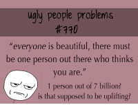 "Beautiful, Ugly, and Who: ugly people problems  #770  ""everyone is beautiful, there must  be one person out there who thinks  you are.""  1 person out of 7 billion?  is that supposed to be uplifting?"