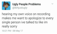 Memes, Sorry, and Ugly: Ugly People Problems  atbhjust ugly  hearing my own voice on recording  makes me want to apologize to every  single person ive talked to like im  really sorry  10:21 PM 08 May 17 Sorry...