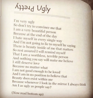Don't forget to read from the bottom up via /r/wholesomememes https://ift.tt/2KhLYae: Ugly  Pretty  I'm very ugly  So don't try to convince me that  I am a very  Because at the end of the day  I hate myself in every single way  And I'm not going to lie to myself by saying  There is beauty inside of me that matters  So rest assured I will remind myself  That I am a worthless, terrible person  And nothing you say will make me believe  I still deserve love  Because no matter what  beautiful  person  I am not good enough to be loved  And I am in no position to believe that  Beauty does exist within me  Because whenever I look in the mirror I always think  Am I as ugly as people say?  (Now read bottom up) Don't forget to read from the bottom up via /r/wholesomememes https://ift.tt/2KhLYae