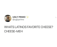 Latinos, Meh, and Ugly: UGLY PRIMO  @uglyprimo  WHATS LATINOS FAVORITE CHEESE?  CHEESE-MEH Mine is Nacho cheese-meh