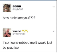 "Memes, Ugly, and How: UGLY  @Ugly666  how broke are you????  VINCENT  @vinnycrack  if someone robbed me it would just  be practice <p>Me by saturday morning via /r/memes <a href=""https://ift.tt/2rLRk52"">https://ift.tt/2rLRk52</a></p>"