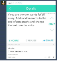 Funny, Texting, and Tumblr: ugly  yik -yaks Follow  Details  If are short words for ik-yaks tumblr.com  you on an  essay. Add random words to the  end of paragraphs and change  3827  the text color to white.  0 REPLIES  6 HOURS  SHARE  yik yaks tumblr.com  yik-yaks:  Follow Yik-Yaks for more.  Source: yik-yaks  1,281 notes