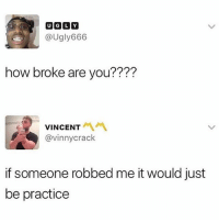 Memes, Money, and Asking: @Ugly666  how broke are you????  VINCENT  @vinnycrack  if someone robbed me it would just  be practice How much money in your pocket right now? Asking for a friend