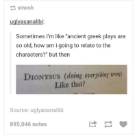 """Memes, Tag Someone, and Ancient: uglyasanalibi  Sometimes I'm like """"ancient greek plays are  so old, how am i going to relate to the  characters?"""" but then  DIONYSUS (doing everything urong)  Like that?  Source: uglyasanalibi  895,046 notes tag someone"""