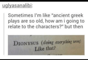 "Mood, Tbh, and Ancient: uglyasanalibi  Sometimes I'm like ""ancient greek  plays are so old, how am i going to  relate to the characters?"" but then  DIONYSUS (doing everything urong)  Like that? Dionysus is such a mood tbh"