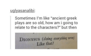 "Ancient, Greek, and Old: uglyasanalibi  Sometimes I'm like ""ancient greek  plays are so old, how am i going to  relate to the characters?"" but then  DIONYSUS (doing everything surong)  Like that? me"