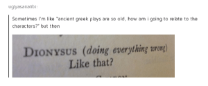 """Ancient, Greek, and Old: uglyasanalibi  Sometimes I'm like """"ancient greek plays are so old, how am i going to relate to the  characters?"""" but then  DIONYSUS (doing everything urong)  Like that? Like that?"""