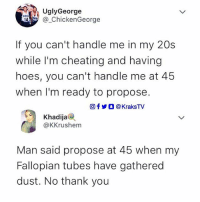 """Cheating, Hoes, and Memes: UglyGeorge  ChickenGeorge  If you can't handle me in my 20s  while I'm cheating and having  hoes, you can't handle me at 45  when I'm ready to propose.  回f步○ @ KraksTV  Khadija@  @KKrushem  Man said propose at 45 when my  Fallopian tubes have gathered  dust. No thank you """"Fallopian tubes have gathered dust"""" 😂 😂 😂 . . krakstv"""