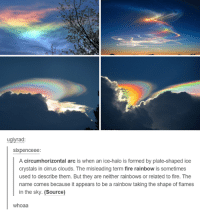 Whoaa: uglyrad:  sixpenceee  A circum horizontal arc is when an ice-halo is formed by plate-shaped ice  crystals in cirrus clouds. The misleading term fire rainbow is sometimes  used to describe them. But they are neither rainbows or related to fire. The  name comes because it appears to be a rainbow taking the shape of flames  in the sky. (Source)  whoaa