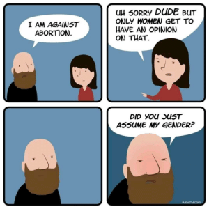 Its 2018. Shame on you. via /r/memes https://ift.tt/2M53rGq: uH 50RRY DUDE BUT  ONLY WOMEN GET TO  HAVE AN OPINION  ON THAT.  I AM AGAINST  ABORTION  ASSUME MY GENDER? Its 2018. Shame on you. via /r/memes https://ift.tt/2M53rGq