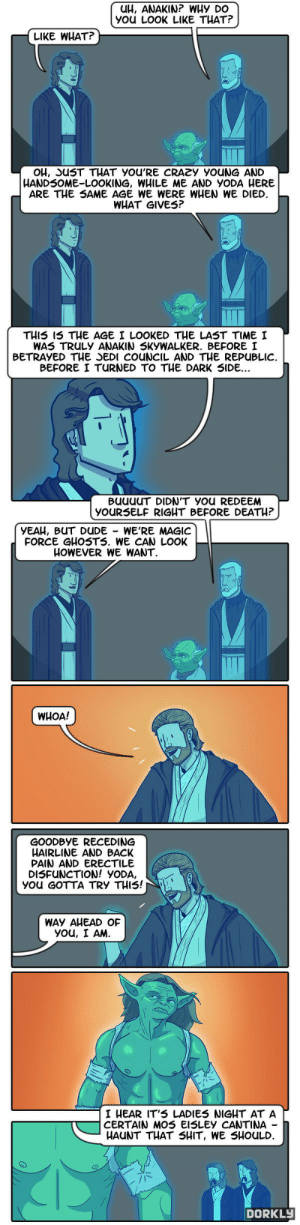 dorkly:  The True Power of Force Ghosts : UH, ANAKIN? WHY DO  YOU LOOK LIKE THAT?  LIKE WHAT?  OH, SUST THAT YOU'RE CRAZY YOUNG AND  HANDSOME-LOOKING, WHILE ME AND YODA HERE  ARE THE SAME AGE WE WERE WHEN WE DIED.  WHAT GIVES?  THIS IS THE AGE I LOOKED THE LAST TIME I  WAS TRULY ANAKIN SKYWALKER. BEFORE I  BETRAYED THE JEDI COUNCIL AND THE REPUBLIC.  BEFORE I TURNED TO THE DARK SIDE...  BUUUUT DIDN'T YOU REDEEM  YOURSELF RIGHT BEFORE DEATH?  YEAH, BUT DUDE - WE'RE MAGIC  FORCE GHOSTS. WE CAN LOOK  HOWEVER WE WANT.   WHOA!  GOODBYE RECEDING  HAIRLINE AND BACK  PAIN AND ERECTILE  DISFUNCTION! YODA,  YoU GOTTA TRY THIS!  WAY AHEAD OF  YOu, I AM.  I HEAR IT'S LADIES NIGHT AT A  CERTAIN MOS EISLEY CANTINA -  HAUNT THAT SHIT, WE SHOULD.  DORKLY dorkly:  The True Power of Force Ghosts