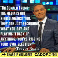 Funny Quotes Skewering Trump: http://abt.cm/1LpEBeG: UH DONALD RUMP,  THE MEDIA IS NOT  RIGGED AGAINST YOU.  THEY ARE JUST RECORDIN  WHAT YOU SAY AND  CA DOF ORG  PLAYING IT BACK.  ANYTHING, YOU'RE RIGGING  YOUR OWN ELECTIONN  Trevor Noah  SHARE IF YOU AGREE CADOF.ORG Funny Quotes Skewering Trump: http://abt.cm/1LpEBeG