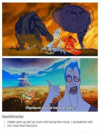 olympus: Uh, guys?  Huh?  Olympus  would be that way  legendofstraydog  Hades puts up with so much shit during this movie, l sympathize with  him more than Hercules