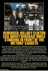 "Doe, Fake, and Family: uh huh  Just stick with the  YouTu story  This picture was taken moments before  they stood in front of the caskets, and ied  REMINDER: HILLARYCLINTON  LIED ABOUT BENGHAZI WHILE  STANDINGIN FRONTOF THE  VICTIMS CASKETS  None of us should forget this shameful moment in American history  ""This has been a difficult week for the State Department and for our  country. We've seen the heavy assault on our post in Benghazi that  took the lives of those brave men. We've seen rage and violence  directed at American embassies over an awful Internet video that we  had nothing do to with.""  When Hillary Clinton spoke those words, in front of those victims'  families and the whole world, she knew full well that the Benghazi attack  had nothing to any YouTube video. Months later, she was  called to account for it, she actually said, ""What difference does it  make?""  Clinton lied about the murder of an American ambassador and three  other brave Americans who were left to die. She knows she lied. She  knows we know she lied. And the best her defenders can muster up is:  ""Hey, it was a long time ago. Let it go.""  Politi fake.org Never Forget Benghazi Killary is still Lying"