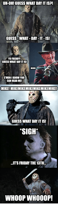 "me👻irl: UH-OH! GUESS WHAT DAY IT ISP!  GUESS-WHAT-DAY-IT-IS!  YO FREDDY!  GUESS WHAT DAY ITIS!  CMON I KNOW YOU  CAN HEAR ME!  MIKE! MIKEMIKEMIKEMIKEMIKEMIKE  GUESS WHAT DAY ITIS!  ""SIGH  .ITS FRIDAY THE 13TH  WHOOP WHOO0P me👻irl"