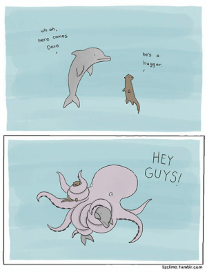 lolzandtrollz:  Such A Hugger: uh oh,  here comes  Dave  he's a  hugger.  HEY  GUYSI  lizclimo.tumblr.com lolzandtrollz:  Such A Hugger