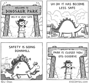 Dinosaur, Wee, and Downhill: UH OH IT HAS BECOME  WELCOME TO  LESS SAFE  DINOSAUR PARK  YES IT IS VERY SAFE  e  SAFETY IS GOING  DOWNHILL  WELCOME TO  PARK IS CLOSED NOW  WEE OHH  WEE OHH  GTG GOODBYE  OLi Chen  Cxocomics.com  A dinosaur park
