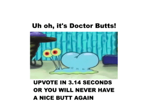 Butt, Doctor, and Never: Uh oh, it's Doctor Butts!  o O  UPVOTE IN 3.14 SECONDS  OR YOU WILL NEVER HAVE  A NICE BUTT AGAIN me🐌irl