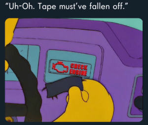 "Meirl: ""Uh-Oh. Tape must've fallen off.""  CHECK  ENGINE Meirl"