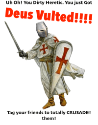 Uh oh! You Dirty Heretic. You just Got  Deus Vulted!!!!  Tag your friends to totally CRUSADE!  them Should I retire the Crusader Meme? Go like Edgy Memes and Fashy Dreams 2: The Führer's Body Double and join the new group: (Link: https://www.facebook.com/groups/395876250800737/)