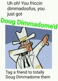 Doug Dimmadome: Uh oh! You friccin  dimmadoofus, you  just got  Doug Dimmadome'd  Tag a friend to totally  Doug Dimmadome them