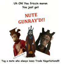 Sent in by Jordan Cullan: Uh Oh! You friccin moron  you just got  NUTE  GUNRAY'D!!  on  Friccin eyou Tag a mate who always loses Trade Negotiations!!!! Sent in by Jordan Cullan