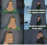 Religious Memes: Uh oh  Yup  Most likely  People posting religious o  anti-religious memes?  And they re actinglike  10 year olds?  Bring it on.