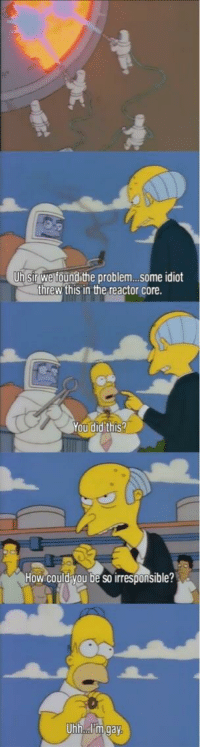 """Dank, Meme, and Http: Uh sir we foundithe problem...some idiot  threw this in the reactor core  You did this?  How could you be so irresponsible?  Uhh.I m gay <p>How could you be so irresponsible? via /r/dank_meme <a href=""""http://ift.tt/2h0gPtz"""">http://ift.tt/2h0gPtz</a></p>"""