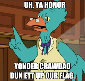 scifiseries:  4th of July is coming up. Don't forget that flag eating is not protected speech.: UH, YA HONOR  YONDER CRAWDAD  DUN ETTUPOUR FLAG scifiseries:  4th of July is coming up. Don't forget that flag eating is not protected speech.