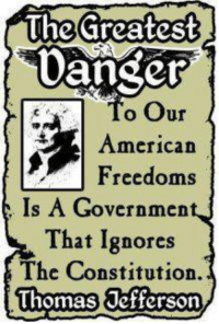 Memes, Thomas Jefferson, and Constitution: Uhe Greatest  Danger  o Our  American  Freedoms  Is A Governmen  That Ignores  The Constitution.  Thomas Jefferson It's dangerous