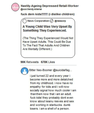 FUCK THEM KIDS! KIDS BAD!: uherHastily-Ageing Depressed Retail-Worker  @cooltrendy millenial  fuck dem kids!!!!!!idislike children)  News Corporation  @newscorp  A Young Child Was Very Upset By  Something They Experienced.  (The Thing They Experienced Would Not  Have Upset Adults. This Could Be Due  To The Fact That Adults And Children  Are Mentally Different.)  90K Retweets 678K Likes  Bitter Neo-Boomer @suicidalfa..  i just turned 22 and every year i  become more and more detatched  from my childhood. i now have no  empathy for kids and i will now  socially signal how much cooler i am  thanthem now that i am an adult.  fuck kids! they probably dont even  know about keanu reeves and sex  and working in starbucks. dumb  losers. i am a shell of a person FUCK THEM KIDS! KIDS BAD!