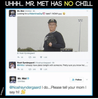UHHH... MR. MET HAS NO CHILL  Mr. Met  OMrMet 8h  Looking for a  #valentinesDayN date? I NOAH guy.  Noah Syndergaard  1.2K  t 383  Noah Syndergaard @Noahsyndergaard.6h  @MrMet  l already have plans tonight with someone. Pretty sure you know her.  4h 53 t 345 V 1.2K  Mr. Met  Follow  @Noahsyndergaard l do...Please tell your mom l  say hi yoooooo