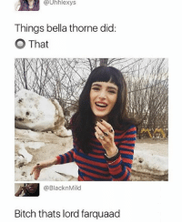 Bitch, Funny, and Bella Thorne: @Uhhlexys  Things bella thorne did  O That  @BlacknMild  Bitch thats lord farquaad