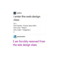 """My speech and drama teacher only makes documents in comic sans and it's to the point where it's kind of scary - Ellie: uhlfric  i enter the web design  class  font-family: """"Comic Sans MS"""";  font-size: """"50px  font-color: """"magenta"""";  sasshunter  I am forcibly removed from  the web design class. My speech and drama teacher only makes documents in comic sans and it's to the point where it's kind of scary - Ellie"""