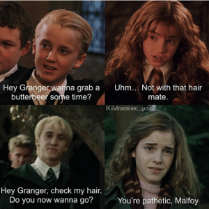 """""""Not with that hair mate."""" Oh jeez: Uhm... Not with that hair  Hey Granger wanna grab a  butterbeer some time?  mate  IGldramione_4ever  Hey Granger, check my hair.  Do you now wanna go?  You're pathetic, Malfoy """"Not with that hair mate."""" Oh jeez"""