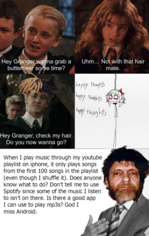Android, God, and Iphone: |Uhm... Not with that hair  Hey Granger wanna grab a  butterbeer some time?  mate.  -Appy thaghts  oppy thashnts  Way thoghts  Hey Granger, check my hair.  Do you now wanna go?  When I play music through my youtube  playlist on iphone, it only plays songs  from the first 100 songs in the playlist  (even though I shuffle it). Does anyone  know what to do? Don't tell me to use  Spotify since some of the music I listen  to isn't on there. Is there a good app  I can use to play mp3s? God I  miss Android. i did not use stuff i swear