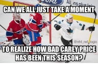 Here are his stats: 37th in the league for Goals Against Average: 3.56, and 35th in the league for Save % at 0.885: uhs  CANIWEALL JUST TAKE AIMOMENT  3)  @nhl ref logic  TOREALIZE HOW BAD CAREY  PRICE  HASBEENTHISSEASON? Here are his stats: 37th in the league for Goals Against Average: 3.56, and 35th in the league for Save % at 0.885
