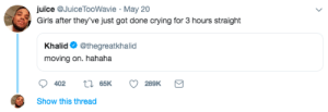Crying, Dank, and Girls: uice aJuice TooWavie May 20  Girls after they've just got done crying for 3 hours straight  Khalid @thegreatkhalid  moving on. hahaha  Show this thread Only did this 4 times this week by Ratethendelete MORE MEMES