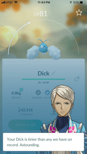 At&t, Dick, and Record: uIl AT&T  11:43 PM  52%  P81  Dick  26/26 HP  0.8kg  WEIGHT  NORMAL/FLY  42,116  Your Dick is tinier than any we have on  record. Astounding. me_irl