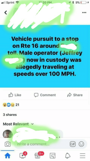hey yall, as you know my dad's stupid as hell (check post history) well this is his recent act of dumbassery! please give him a round of applause: uil Sprint ?  1 * 9% C  11:20 PM  Vehicle pursuit to a stop  on Rte 16 around  toll. Male operator (Jeffrey  ) now in custody was  allegedly traveling at  speeds over 100 MPH.  O Like  Comment  Share  3 shares  Most Relevant  GIF  Write a comment... hey yall, as you know my dad's stupid as hell (check post history) well this is his recent act of dumbassery! please give him a round of applause