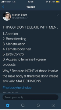 Verizon, Control, and Abortion: uil Verizon LTE  10:58  72% (  Tweet  Mariah Scott  @MScottie 17  THINGSI DONT DEBATE WITH MEN  1. Abortion  2. Breastfeeding  3. Menstruation  4. Female body hair  5. Birth Control  6. Access to feminine hygiene  products  Why? Because NONE of those involve  the male body & therefore don't create  any valid MALE OPINIONS  1erbodyherchoice  Tweet your reply