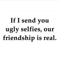 Friendship: If I send you  ugly selfies, our  friendship is real