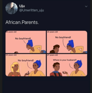Caribbean parents just as much: Uju  @UNwritten_uju  African.Parents.  O years old  15 years old  No boyfriend!  No boyfriend!  22 years old  27 years old  Where is your husband?  No boyfriend! Caribbean parents just as much