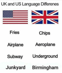 Memes, Subway, and Airplane: UK and US Language Differenes  Fries  Chips  Aeroplane  Airplane  Subway Underground  Junkyard Birmingham 😂😂😂😂 loool allow the brummies