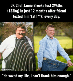 "9gag, Dank, and Life: UK Chef Jamie Brooks lost 294lbs  (133kg) in just 12 months after friend  texted him 'fat f**k' every day.  VIA 9GAG COM  ""He saved my life, I can't thank him enough."" Now thats a hero!!! by itsyaboii101 MORE MEMES"