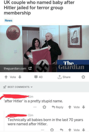 Dank, Memes, and News: UK couple who named baby after  Hitler jailed for terror group  membership  News  The  Guardian  theguardian.com  ,Share  40  Vote  BEST COMMENTS  51m  'after Hitler' is a pretty stupid name.  Reply  Vote  11m  Technically all babies born in the last 70 years  were named after Hitler.  Vote Technically correct. by Naam_Karan MORE MEMES