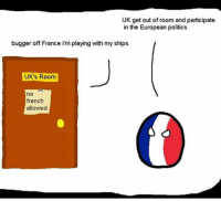 me irl: UK get out of room and participate  in the European politics  bugger off France im playing with my ships  UK's Room  no  french  allowed me irl
